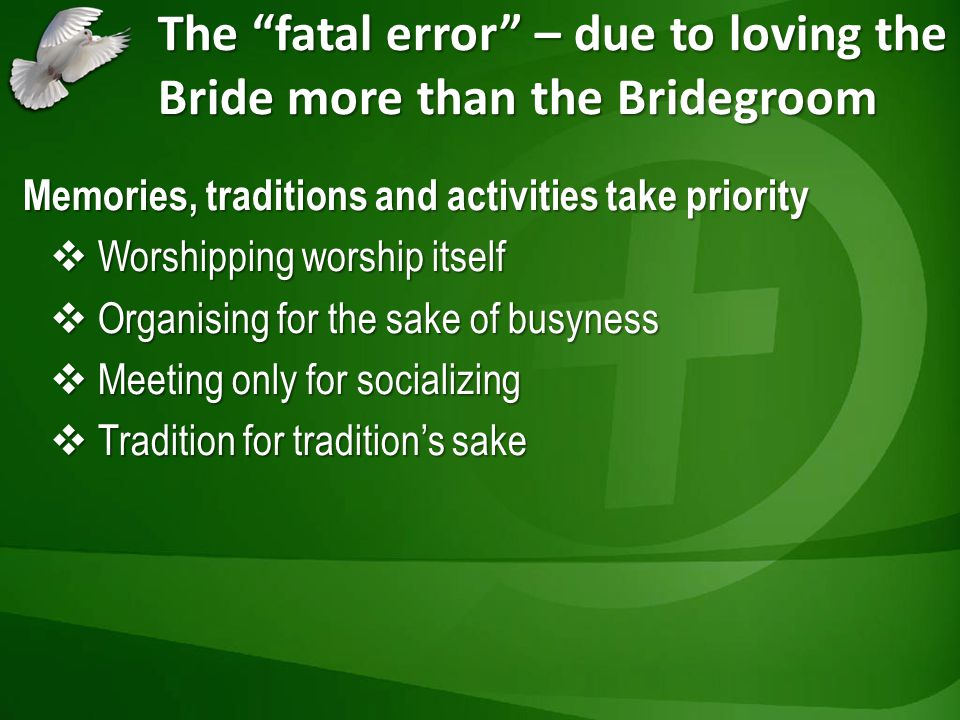 The fatal error – due to loving the Bride more than the Bridegroom Memories, traditions and activities take priority Worshipping worship itself Worshi