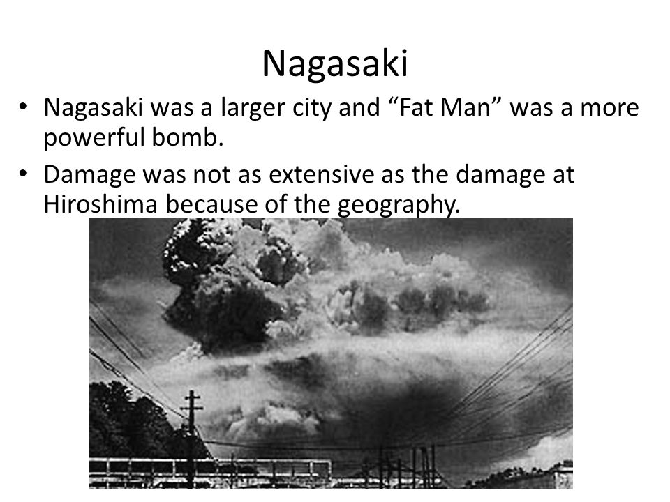 Nagasaki Nagasaki was a larger city and Fat Man was a more powerful bomb.