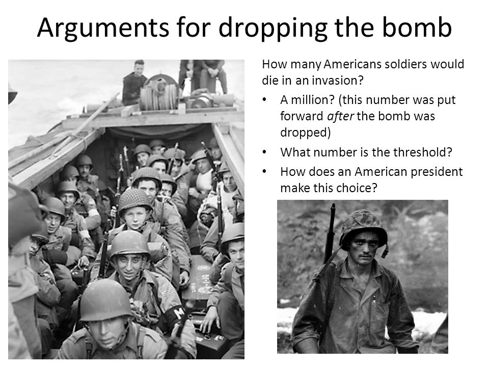 Arguments for dropping the bomb How many Americans soldiers would die in an invasion.