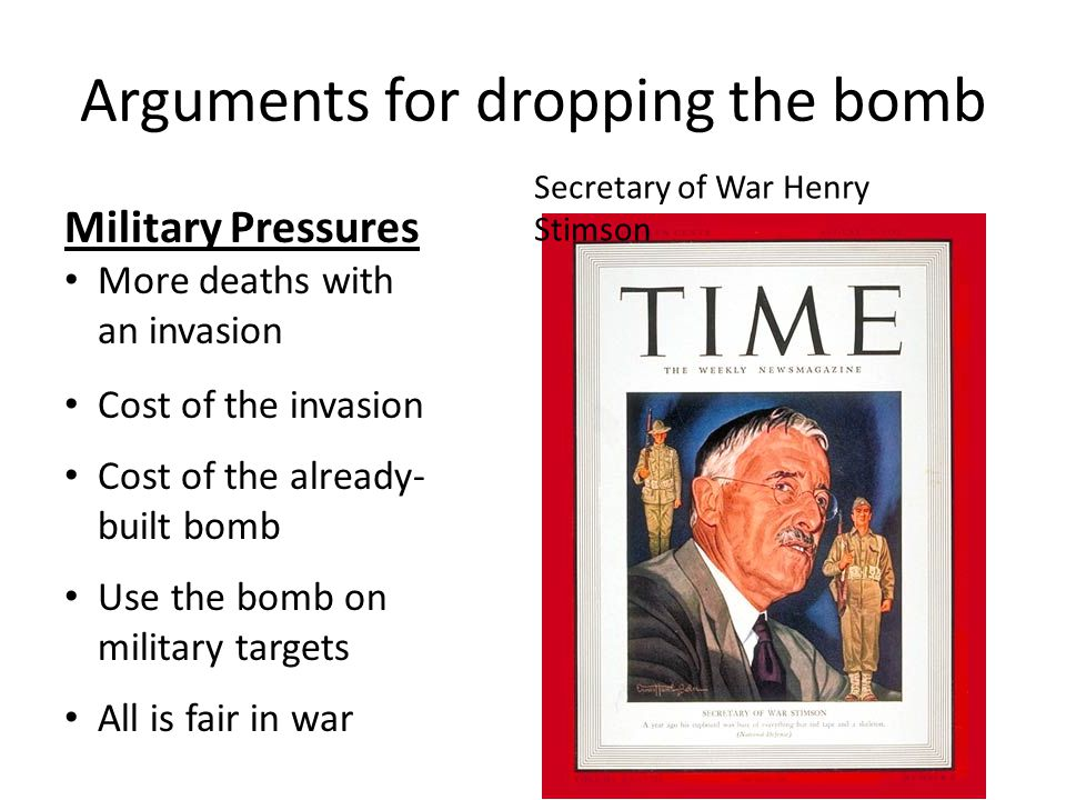 Arguments for dropping the bomb Military Pressures More deaths with an invasion Cost of the invasion Cost of the already- built bomb Use the bomb on military targets All is fair in war Secretary of War Henry Stimson