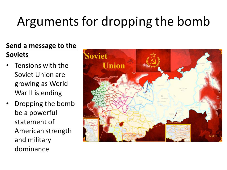 Arguments for dropping the bomb Send a message to the Soviets Tensions with the Soviet Union are growing as World War II is ending Dropping the bomb be a powerful statement of American strength and military dominance