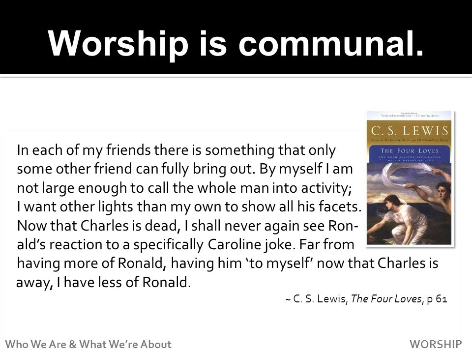 Who We Are & What Were About WORSHIP Worship is communal.