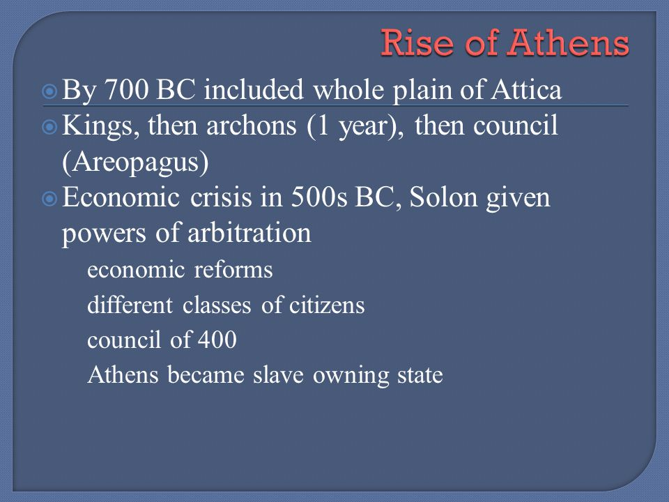 By 700 BC included whole plain of Attica Kings, then archons (1 year), then council (Areopagus) Economic crisis in 500s BC, Solon given powers of arbi