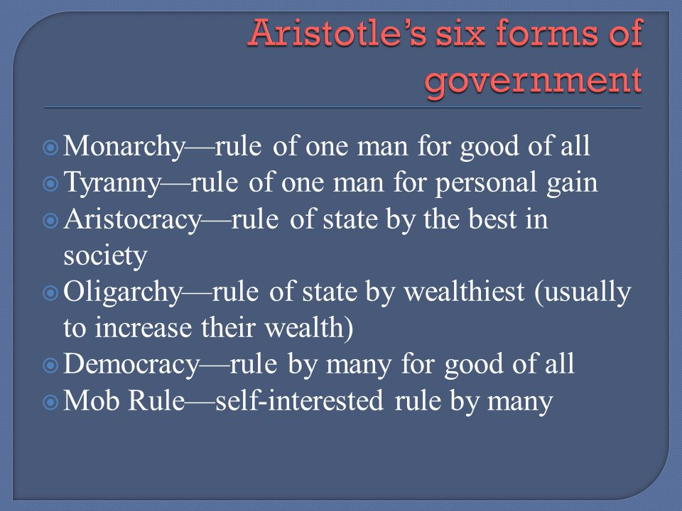 Monarchyrule of one man for good of all Tyrannyrule of one man for personal gain Aristocracyrule of state by the best in society Oligarchyrule of stat