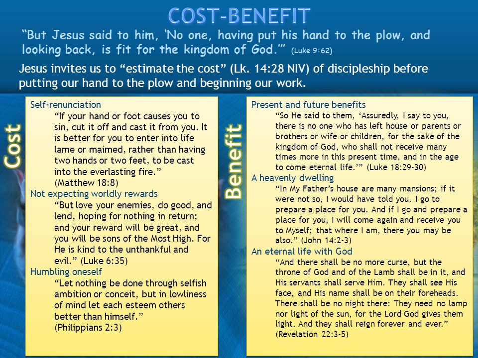 Jesus invites us to estimate the cost (Lk. 14:28 NIV) of discipleship before putting our hand to the plow and beginning our work. But Jesus said to hi
