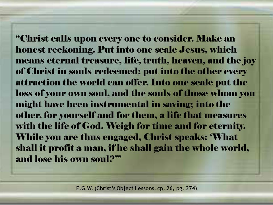 Christ calls upon every one to consider. Make an honest reckoning. Put into one scale Jesus, which means eternal treasure, life, truth, heaven, and th