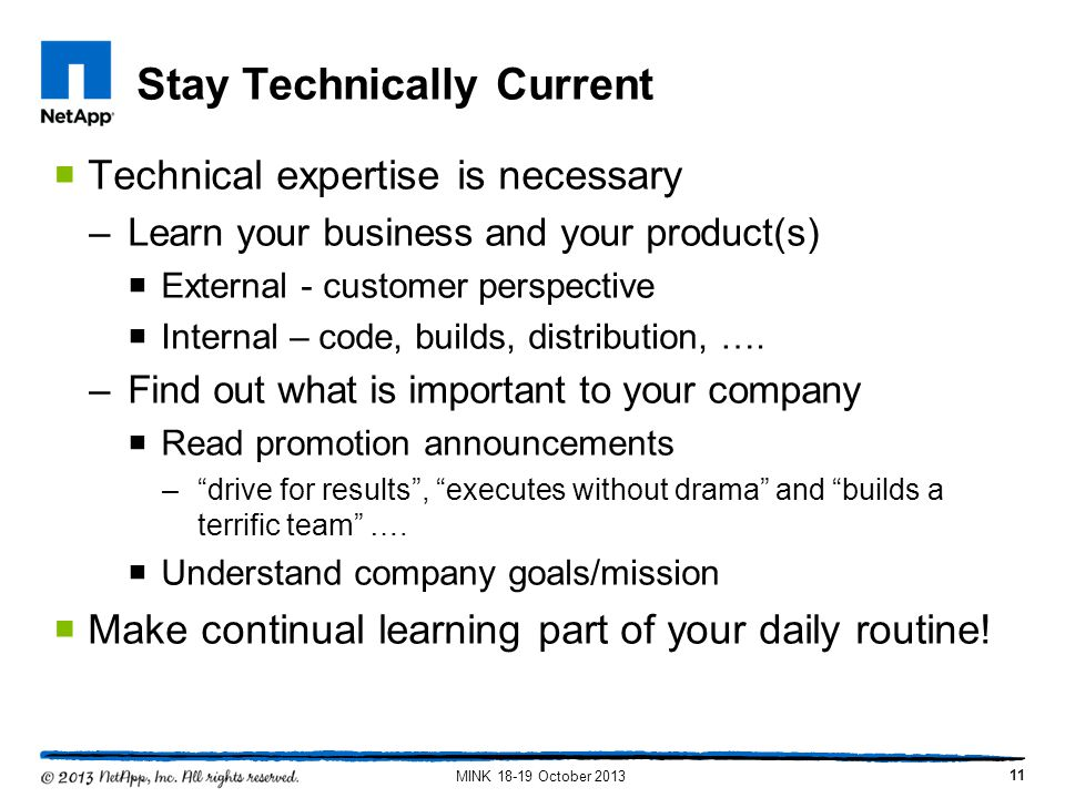 Stay Technically Current Technical expertise is necessary –Learn your business and your product(s) External - customer perspective Internal – code, bu