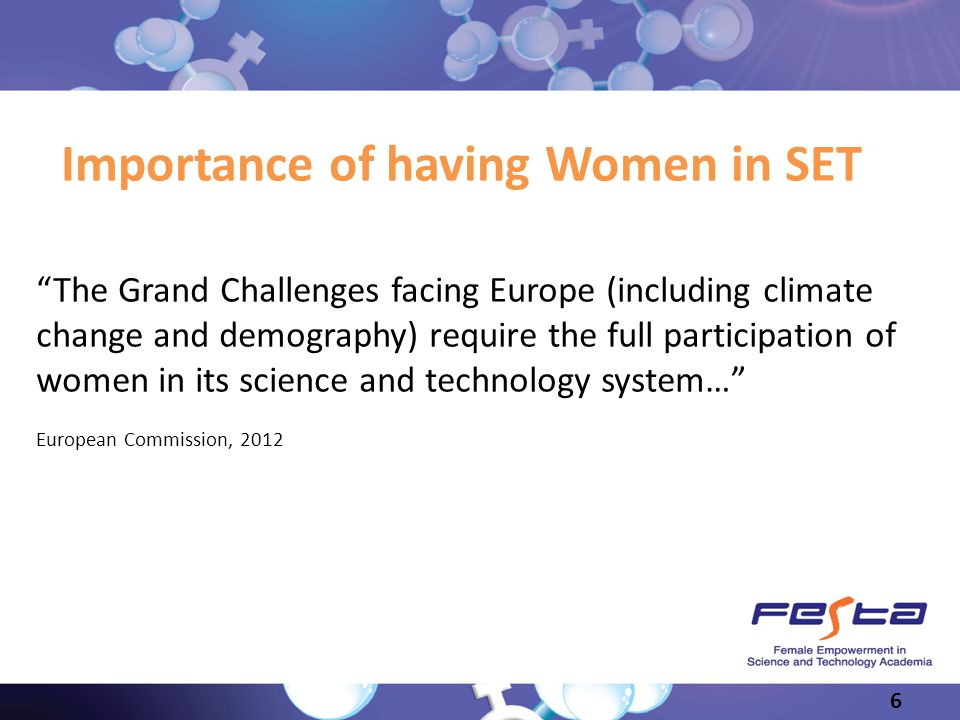 Slide 6 Importance of having Women in SET The Grand Challenges facing Europe (including climate change and demography) require the full participation