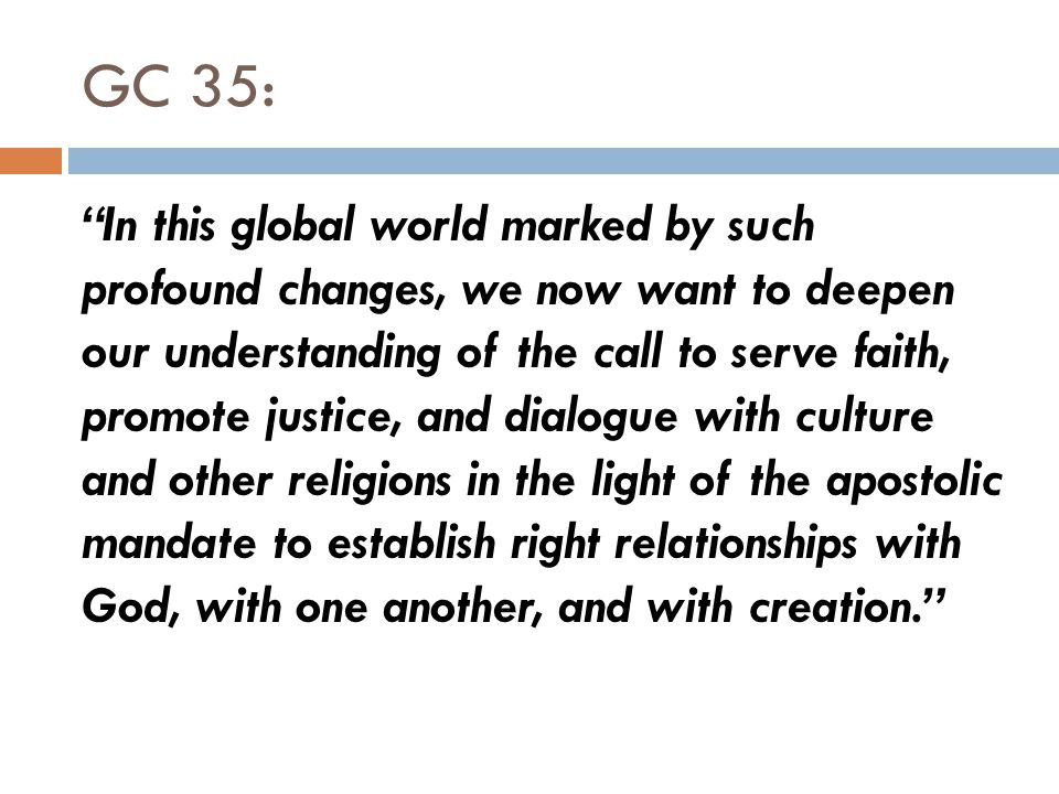 GC 35: In this global world marked by such profound changes, we now want to deepen our understanding of the call to serve faith, promote justice, and dialogue with culture and other religions in the light of the apostolic mandate to establish right relationships with God, with one another, and with creation.
