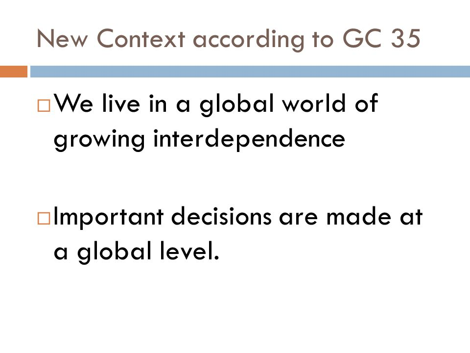 New Context according to GC 35 We live in a global world of growing interdependence Important decisions are made at a global level.