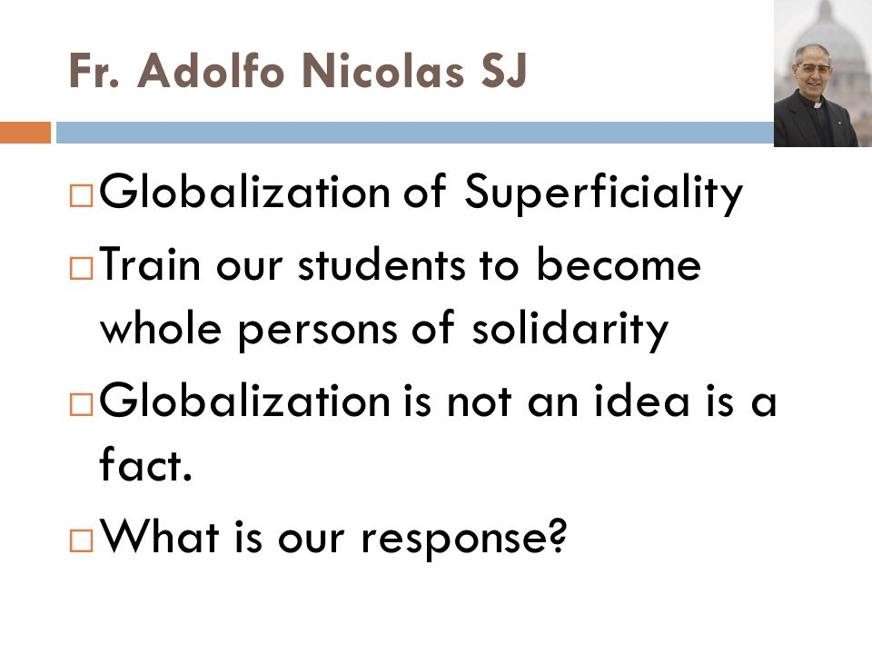 Fr. Adolfo Nicolas SJ Globalization of Superficiality Train our students to become whole persons of solidarity Globalization is not an idea is a fact.