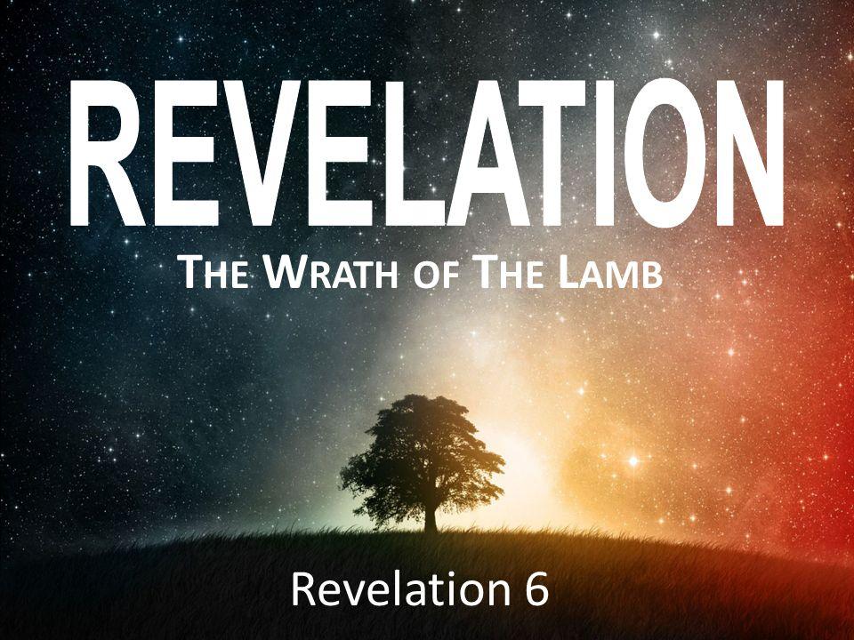 T HE W RATH OF T HE L AMB Revelation 6