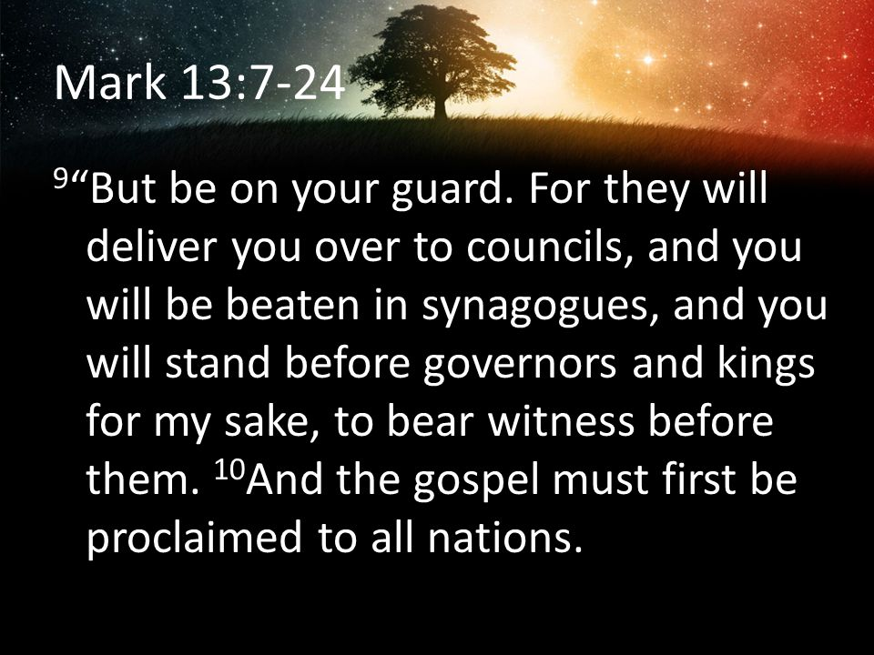 Mark 13:7-24 9 But be on your guard. For they will deliver you over to councils, and you will be beaten in synagogues, and you will stand before gover