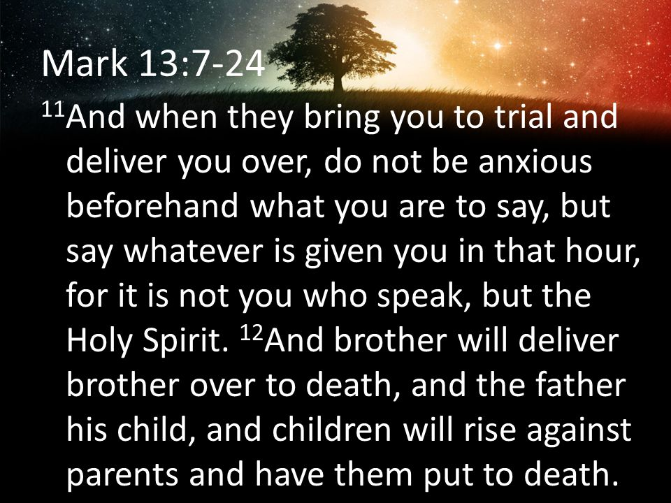 Mark 13:7-24 11 And when they bring you to trial and deliver you over, do not be anxious beforehand what you are to say, but say whatever is given you