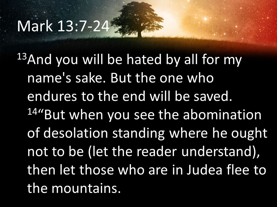 Mark 13:7-24 13 And you will be hated by all for my name's sake. But the one who endures to the end will be saved. 14 But when you see the abomination