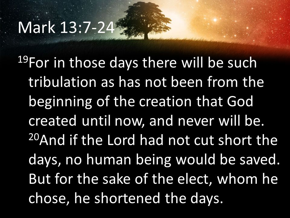 Mark 13:7-24 19 For in those days there will be such tribulation as has not been from the beginning of the creation that God created until now, and ne