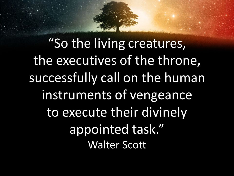 So the living creatures, the executives of the throne, successfully call on the human instruments of vengeance to execute their divinely appointed tas