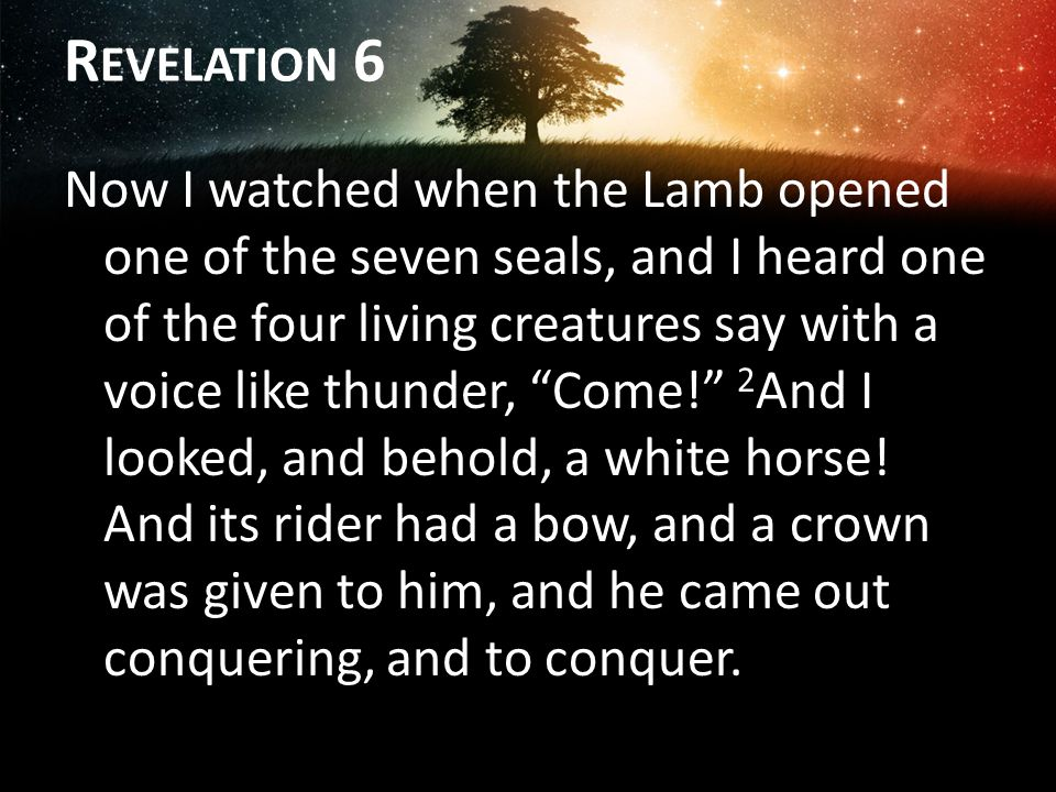R EVELATION 6 Now I watched when the Lamb opened one of the seven seals, and I heard one of the four living creatures say with a voice like thunder, C