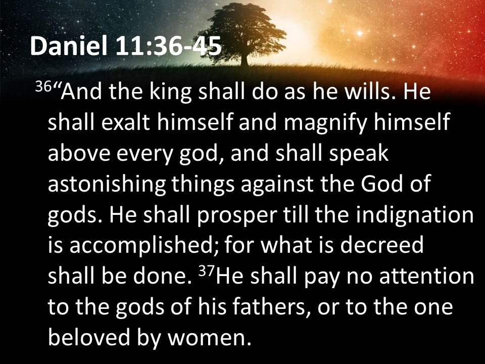 Daniel 11:36-45 36 And the king shall do as he wills. He shall exalt himself and magnify himself above every god, and shall speak astonishing things a