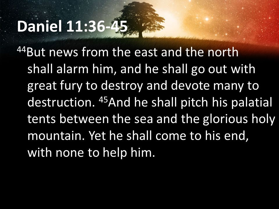 Daniel 11:36-45 44 But news from the east and the north shall alarm him, and he shall go out with great fury to destroy and devote many to destruction