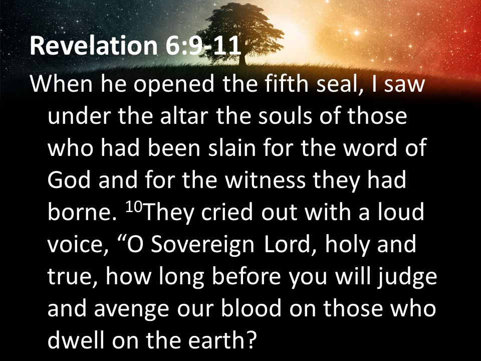 Revelation 6:9-11 When he opened the fifth seal, I saw under the altar the souls of those who had been slain for the word of God and for the witness t