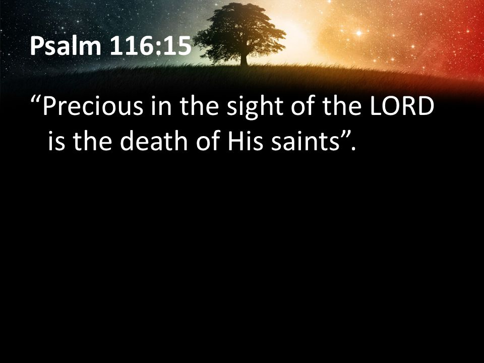 Psalm 116:15 Precious in the sight of the LORD is the death of His saints.