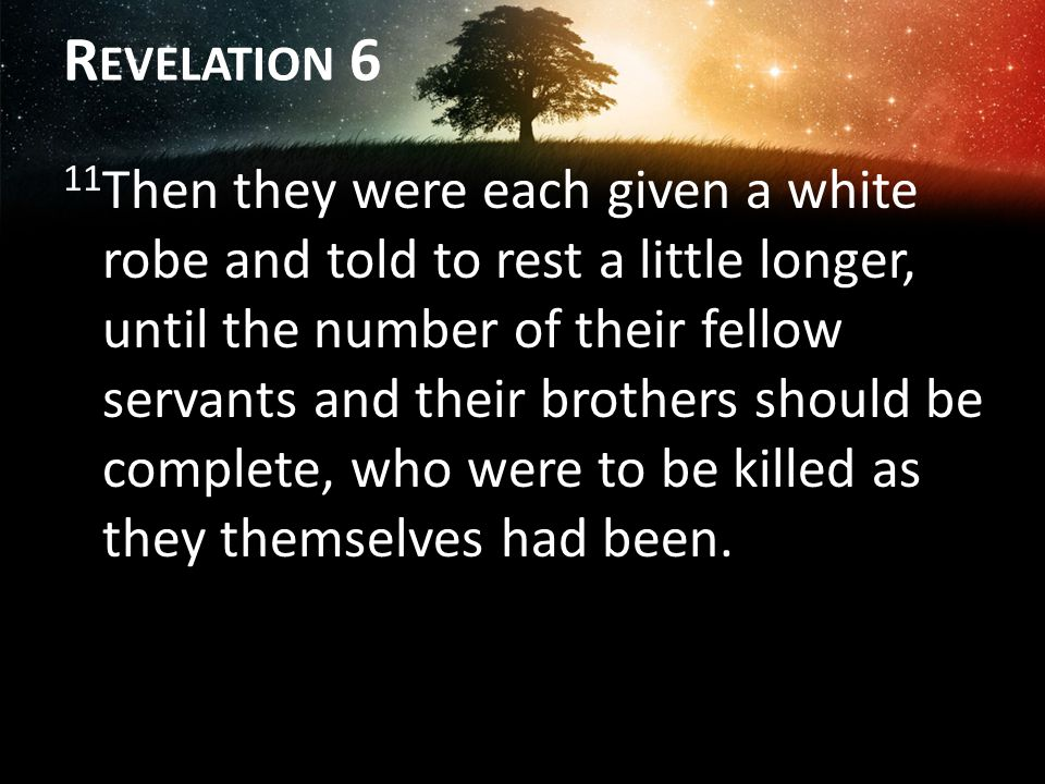 R EVELATION 6 11 Then they were each given a white robe and told to rest a little longer, until the number of their fellow servants and their brothers