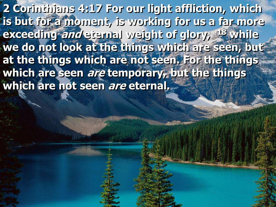 2 Corinthians 4:17 For our light affliction, which is but for a moment, is working for us a far more exceeding and eternal weight of glory, 18 while w