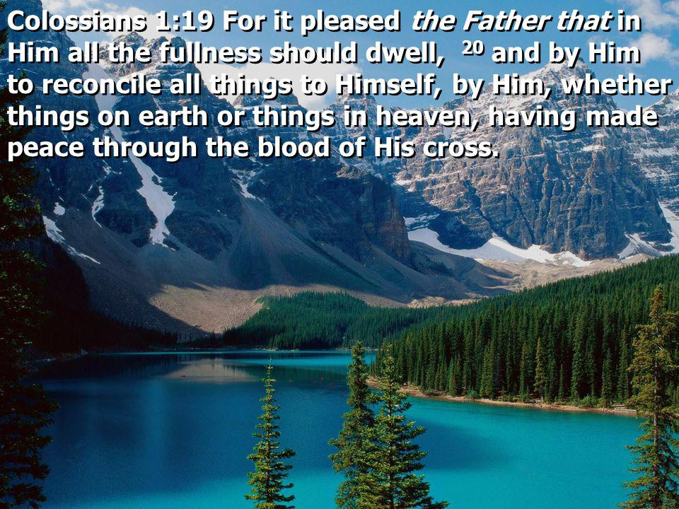 Colossians 1:19 For it pleased the Father that in Him all the fullness should dwell, 20 and by Him to reconcile all things to Himself, by Him, whether