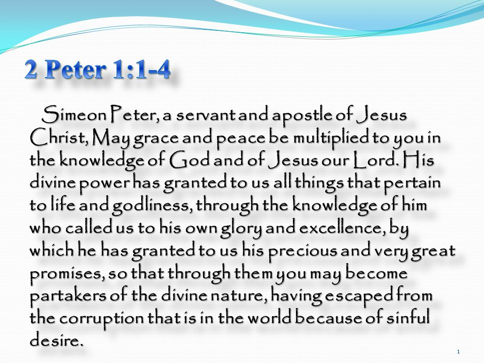 Simeon Peter, a servant and apostle of Jesus Christ, May grace and peace be multiplied to you in the knowledge of God and of Jesus our Lord.
