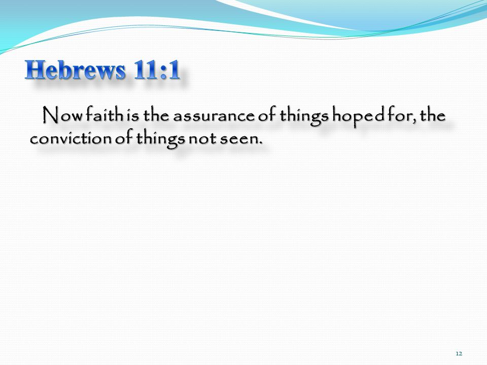 Now faith is the assurance of things hoped for, the conviction of things not seen. 12