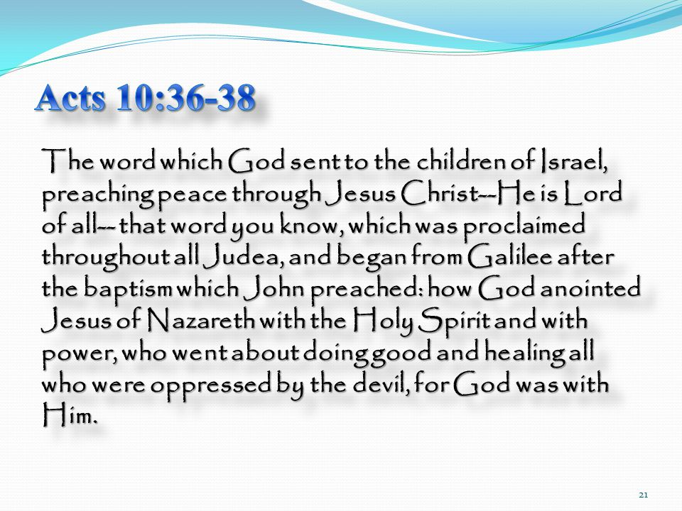 The word which God sent to the children of Israel, preaching peace through Jesus Christ--He is Lord of all-- that word you know, which was proclaimed throughout all Judea, and began from Galilee after the baptism which John preached: how God anointed Jesus of Nazareth with the Holy Spirit and with power, who went about doing good and healing all who were oppressed by the devil, for God was with Him.