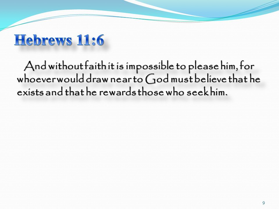 And without faith it is impossible to please him, for whoever would draw near to God must believe that he exists and that he rewards those who seek him.