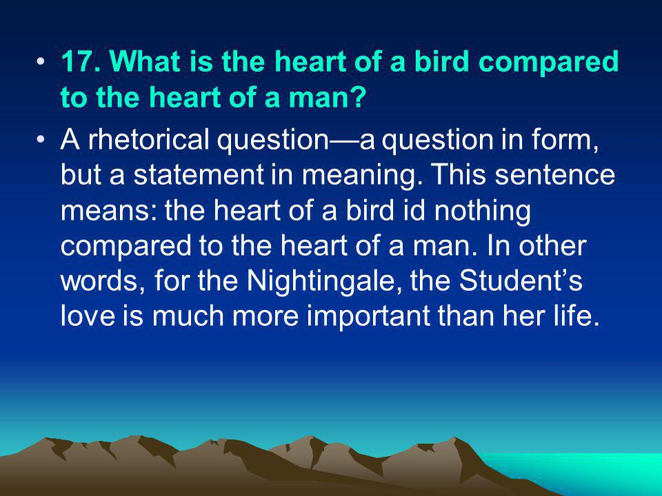 17. What is the heart of a bird compared to the heart of a man? A rhetorical questiona question in form, but a statement in meaning. This sentence mea