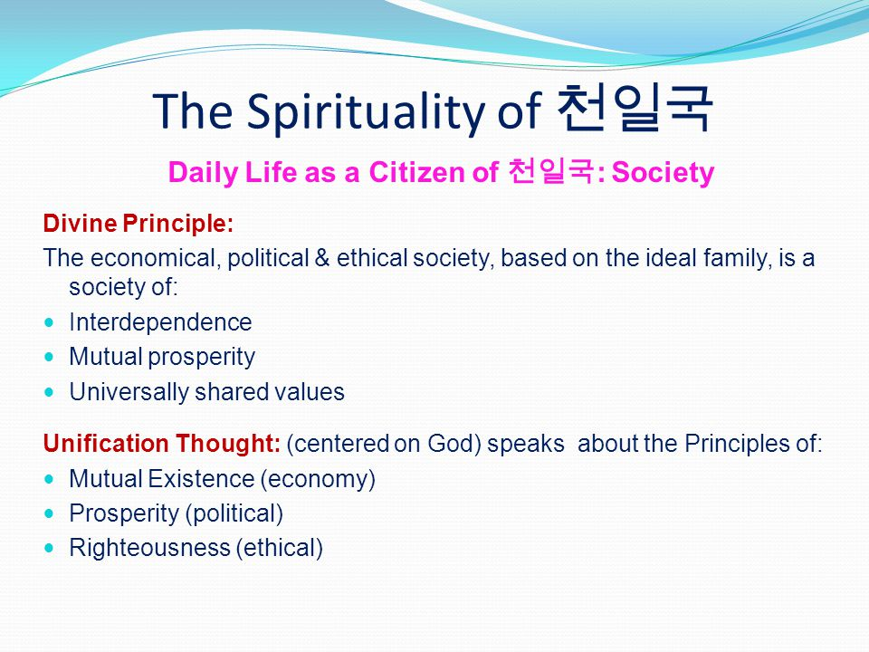The Spirituality of Daily Life as a Citizen of : Society Divine Principle: The economical, political & ethical society, based on the ideal family, is a society of: Interdependence Mutual prosperity Universally shared values Unification Thought: (centered on God) speaks about the Principles of: Mutual Existence (economy) Prosperity (political) Righteousness (ethical)