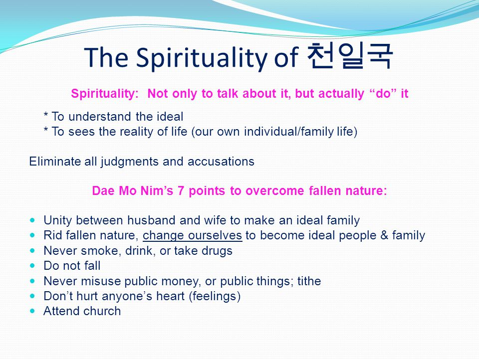 The Spirituality of Spirituality: Not only to talk about it, but actually do it * To understand the ideal * To sees the reality of life (our own individual/family life) Eliminate all judgments and accusations Dae Mo Nims 7 points to overcome fallen nature: Unity between husband and wife to make an ideal family Rid fallen nature, change ourselves to become ideal people & family Never smoke, drink, or take drugs Do not fall Never misuse public money, or public things; tithe Dont hurt anyones heart (feelings) Attend church