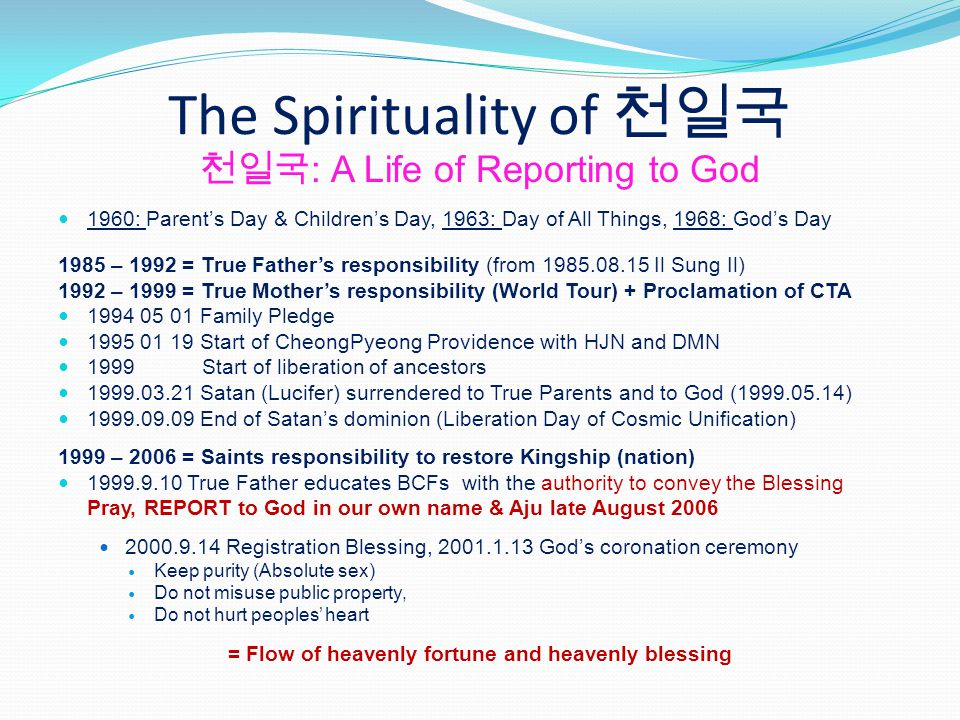 The Spirituality of : A Life of Reporting to God 1960: Parents Day & Childrens Day, 1963: Day of All Things, 1968: Gods Day 1985 – 1992 = True Fathers responsibility (from 1985.08.15 Il Sung Il) 1992 – 1999 = True Mothers responsibility (World Tour) + Proclamation of CTA 1994 05 01 Family Pledge 1995 01 19 Start of CheongPyeong Providence with HJN and DMN 1999 Start of liberation of ancestors 1999.03.21 Satan (Lucifer) surrendered to True Parents and to God (1999.05.14) 1999.09.09 End of Satans dominion (Liberation Day of Cosmic Unification) 1999 – 2006 = Saints responsibility to restore Kingship (nation) 1999.9.10 True Father educates BCFs with the authority to convey the Blessing Pray, REPORT to God in our own name & Aju late August 2006 2000.9.14 Registration Blessing, 2001.1.13 Gods coronation ceremony Keep purity (Absolute sex) Do not misuse public property, Do not hurt peoples heart = Flow of heavenly fortune and heavenly blessing