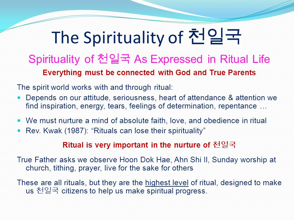 The Spirituality of Spirituality of As Expressed in Ritual Life Everything must be connected with God and True Parents The spirit world works with and through ritual: Depends on our attitude, seriousness, heart of attendance & attention we find inspiration, energy, tears, feelings of determination, repentance … We must nurture a mind of absolute faith, love, and obedience in ritual Rev.