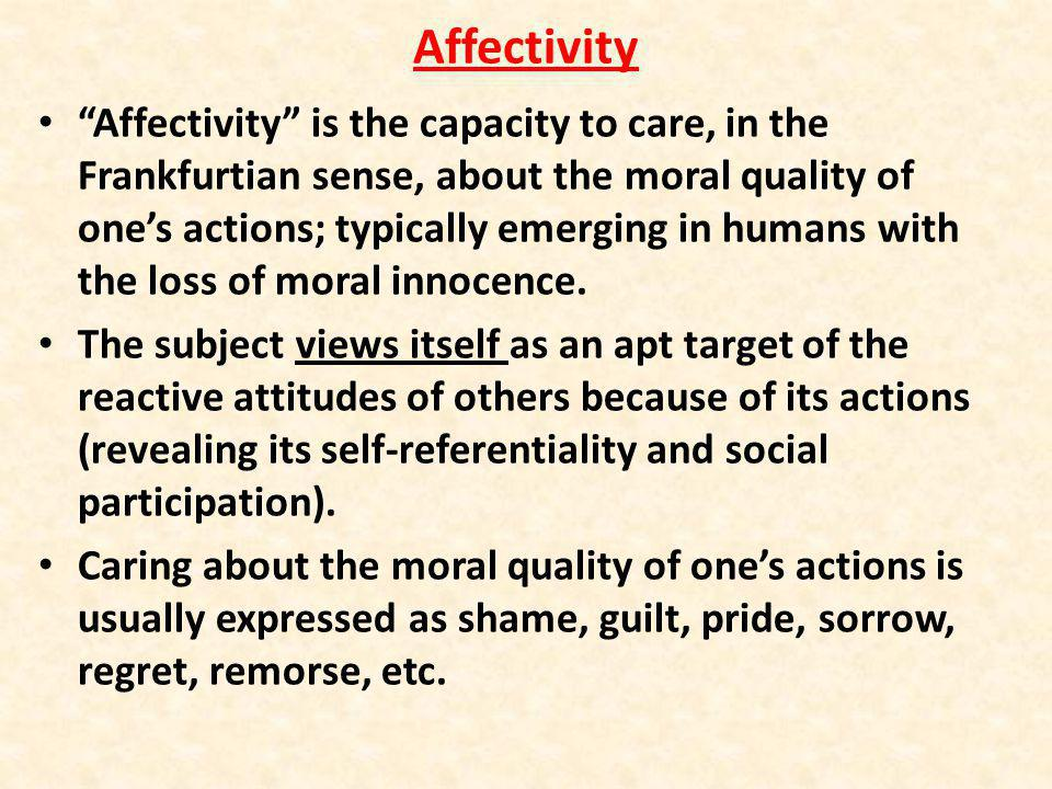 Affectivity Affectivity is the capacity to care, in the Frankfurtian sense, about the moral quality of ones actions; typically emerging in humans with the loss of moral innocence.