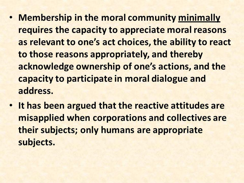 Membership in the moral community minimally requires the capacity to appreciate moral reasons as relevant to ones act choices, the ability to react to those reasons appropriately, and thereby acknowledge ownership of ones actions, and the capacity to participate in moral dialogue and address.