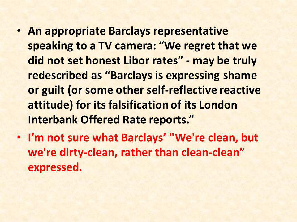 An appropriate Barclays representative speaking to a TV camera: We regret that we did not set honest Libor rates - may be truly redescribed as Barclays is expressing shame or guilt (or some other self-reflective reactive attitude) for its falsification of its London Interbank Offered Rate reports.