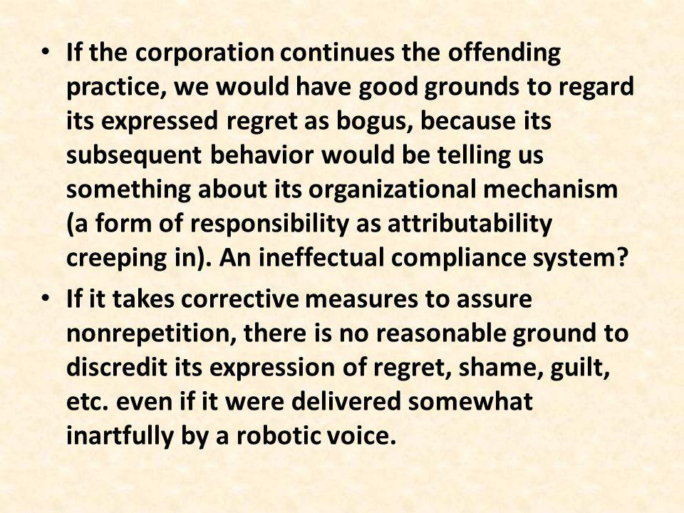 If the corporation continues the offending practice, we would have good grounds to regard its expressed regret as bogus, because its subsequent behavior would be telling us something about its organizational mechanism (a form of responsibility as attributability creeping in).