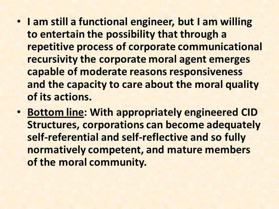 I am still a functional engineer, but I am willing to entertain the possibility that through a repetitive process of corporate communicational recursivity the corporate moral agent emerges capable of moderate reasons responsiveness and the capacity to care about the moral quality of its actions.