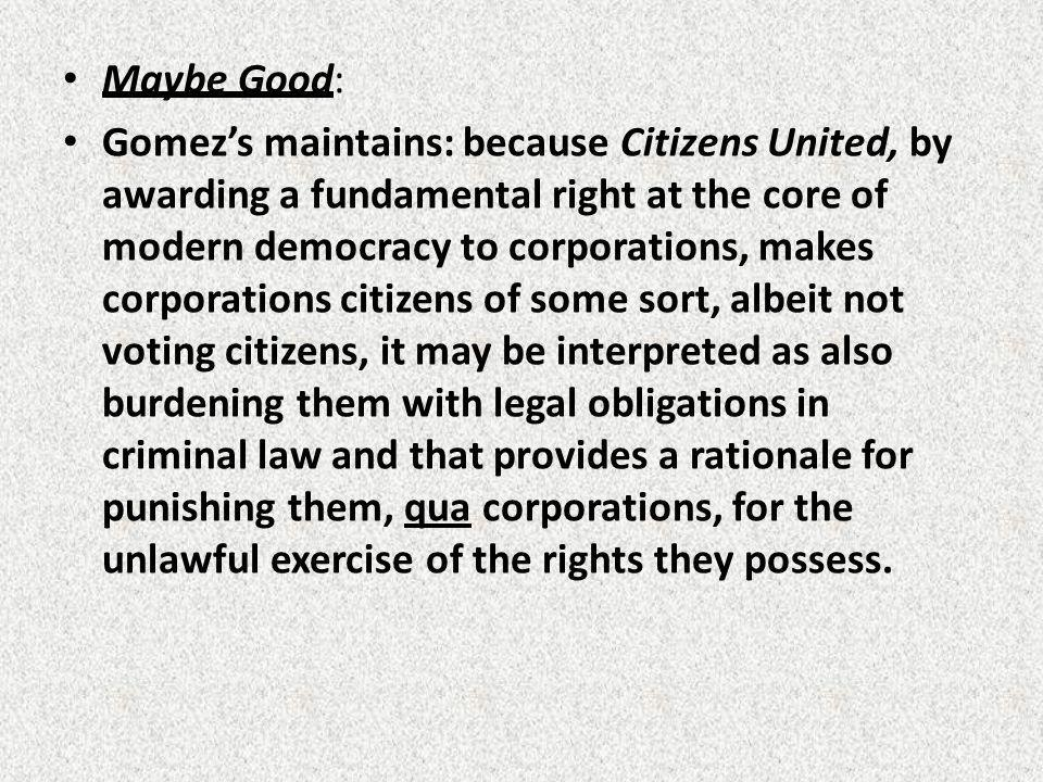 Maybe Good: Gomezs maintains: because Citizens United, by awarding a fundamental right at the core of modern democracy to corporations, makes corporations citizens of some sort, albeit not voting citizens, it may be interpreted as also burdening them with legal obligations in criminal law and that provides a rationale for punishing them, qua corporations, for the unlawful exercise of the rights they possess.