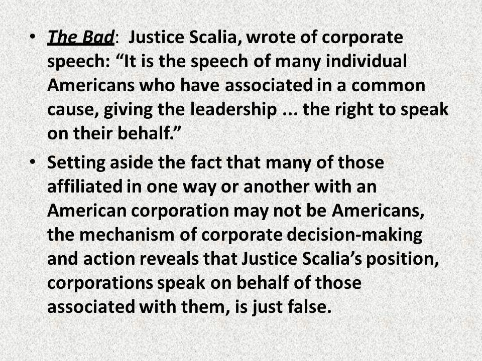 The Bad: Justice Scalia, wrote of corporate speech: It is the speech of many individual Americans who have associated in a common cause, giving the leadership...