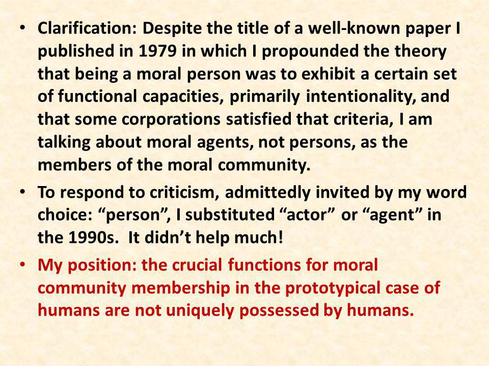 Clarification: Despite the title of a well-known paper I published in 1979 in which I propounded the theory that being a moral person was to exhibit a certain set of functional capacities, primarily intentionality, and that some corporations satisfied that criteria, I am talking about moral agents, not persons, as the members of the moral community.