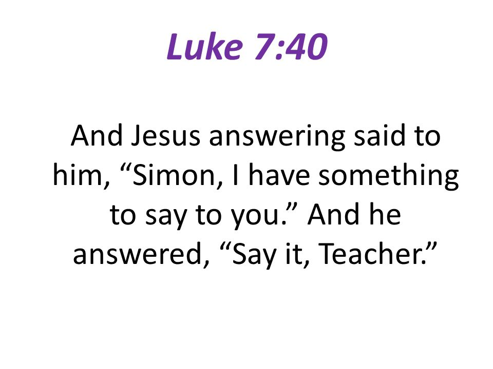 Luke 7:40 And Jesus answering said to him, Simon, I have something to say to you.