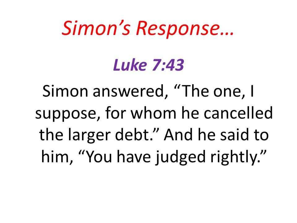 Simons Response… Luke 7:43 Simon answered, The one, I suppose, for whom he cancelled the larger debt.