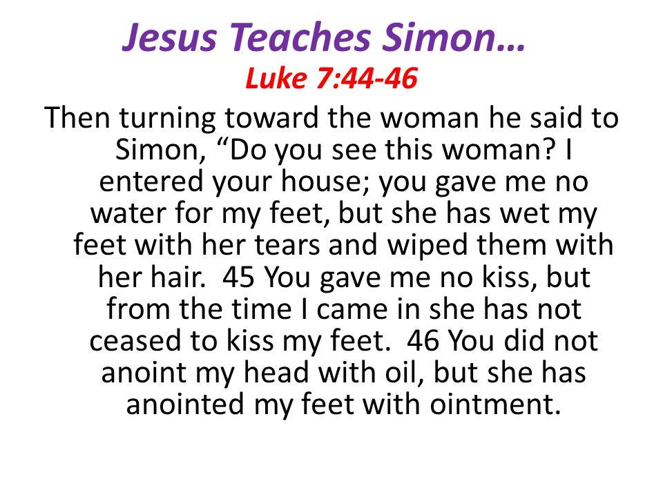 Jesus Teaches Simon… Luke 7:44-46 Then turning toward the woman he said to Simon, Do you see this woman? I entered your house; you gave me no water fo