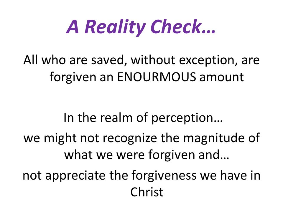 A Reality Check… All who are saved, without exception, are forgiven an ENOURMOUS amount In the realm of perception… we might not recognize the magnitude of what we were forgiven and… not appreciate the forgiveness we have in Christ